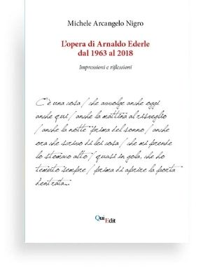 L'opera di Arnaldo Ederle dal 1963 al 2018 di Michele Arcangelo Nigro - Quella di Arnaldo Ederle, recentemente scomparso, è stata certamente una della voci più coerenti e profonde della poesia italiana, come fatto rilevare da alcuni dei suoi più illustri amici e colleghi, che ne hanno, nel corso degli anni e con un'attenzione che mai è venuta meno, presentato e commentato l'opera.